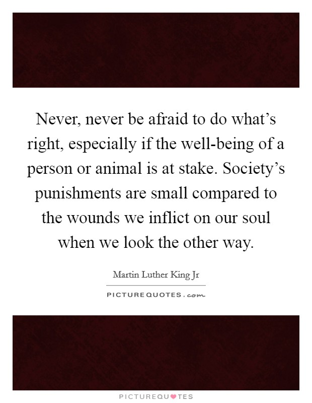 Never, never be afraid to do what's right, especially if the well-being of a person or animal is at stake. Society's punishments are small compared to the wounds we inflict on our soul when we look the other way Picture Quote #1
