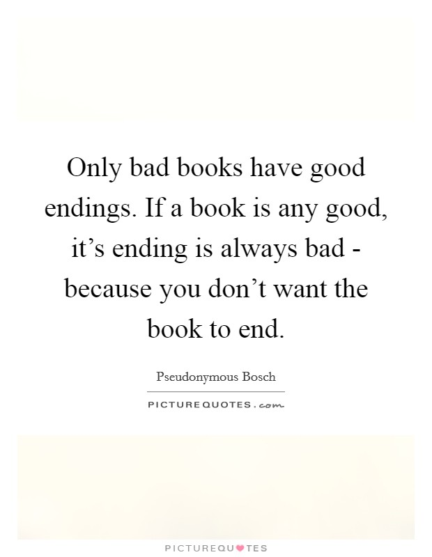 Only bad books have good endings. If a book is any good, it's ending is always bad - because you don't want the book to end Picture Quote #1