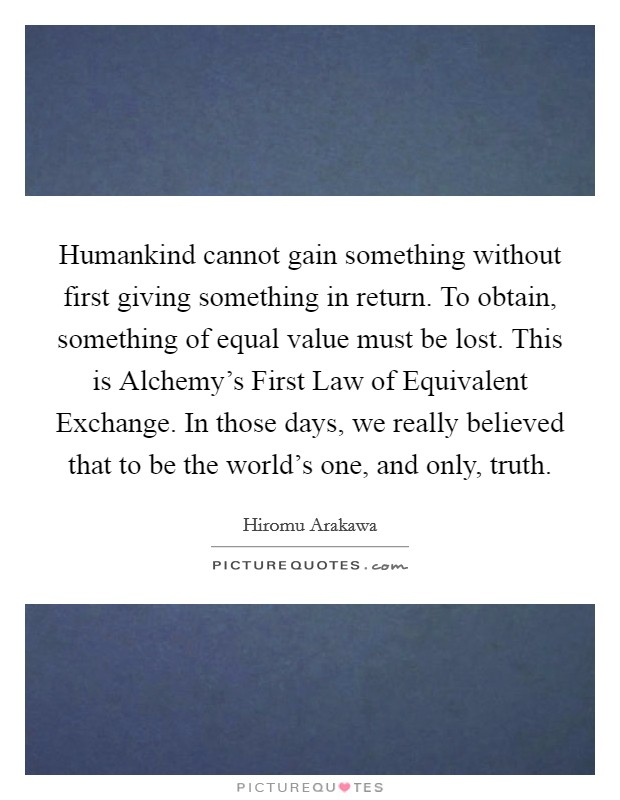 Humankind cannot gain something without first giving something in return. To obtain, something of equal value must be lost. This is Alchemy's First Law of Equivalent Exchange. In those days, we really believed that to be the world's one, and only, truth Picture Quote #1