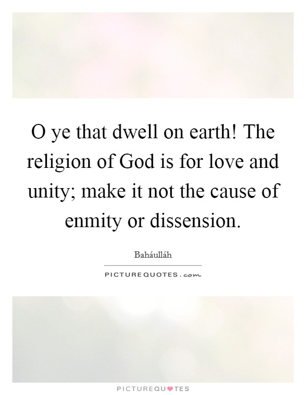 O ye that dwell on earth! The religion of God is for love and unity; make it not the cause of enmity or dissension Picture Quote #1