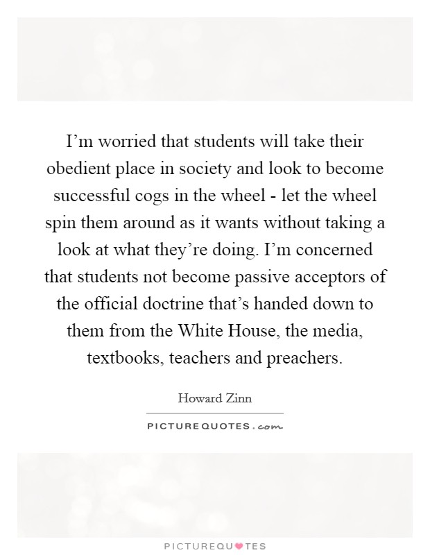I'm worried that students will take their obedient place in society and look to become successful cogs in the wheel - let the wheel spin them around as it wants without taking a look at what they're doing. I'm concerned that students not become passive acceptors of the official doctrine that's handed down to them from the White House, the media, textbooks, teachers and preachers Picture Quote #1