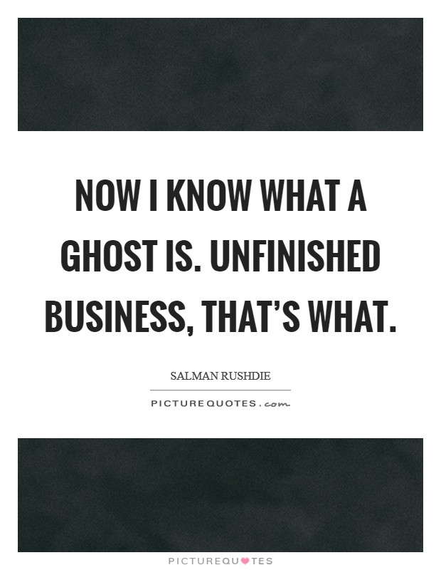 Now I know what a ghost is. Unfinished business, that's what Picture Quote #1