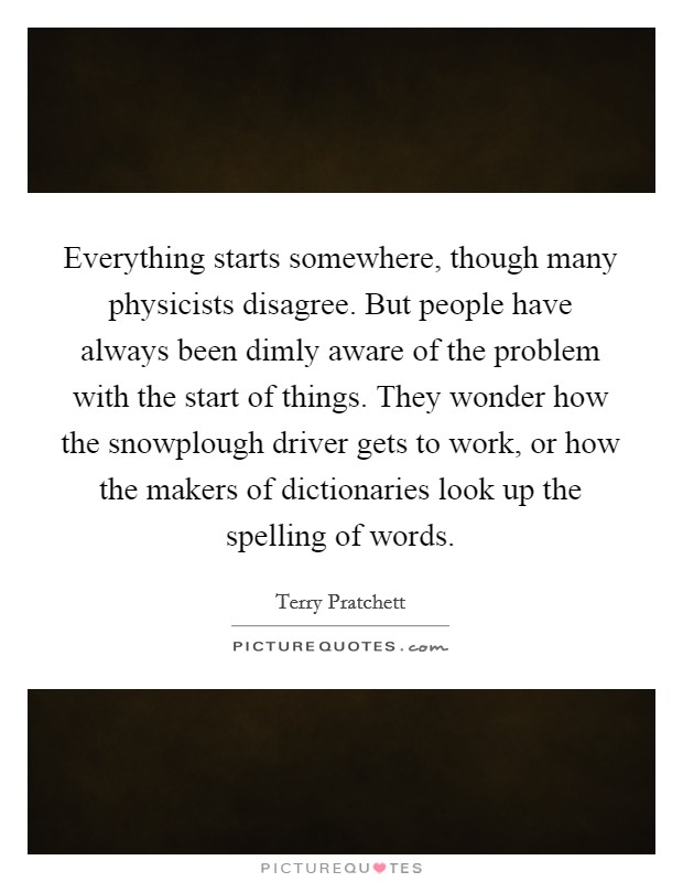 Everything starts somewhere, though many physicists disagree. But people have always been dimly aware of the problem with the start of things. They wonder how the snowplough driver gets to work, or how the makers of dictionaries look up the spelling of words Picture Quote #1