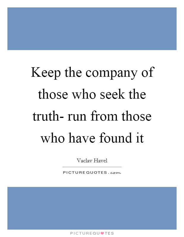 Keep the company of those who seek the truth- run from those who have found it Picture Quote #1