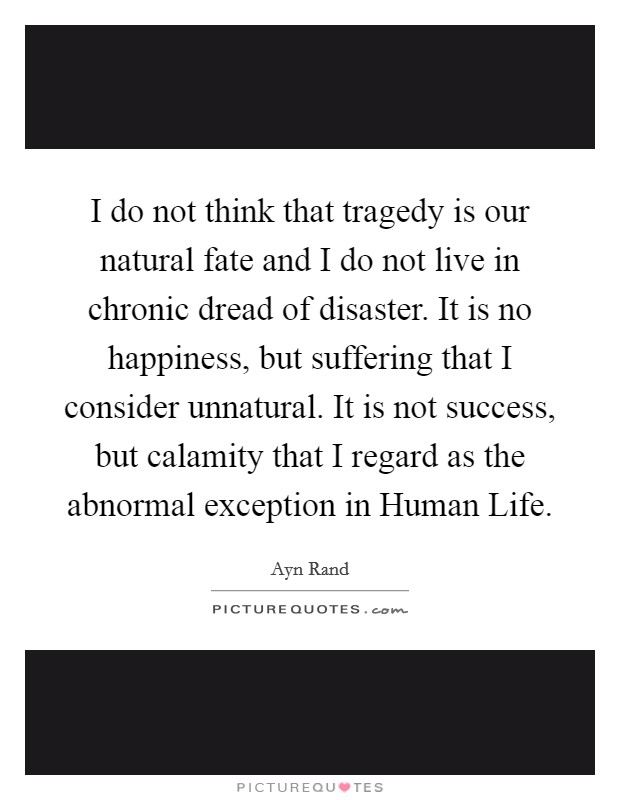 I do not think that tragedy is our natural fate and I do not live in chronic dread of disaster. It is no happiness, but suffering that I consider unnatural. It is not success, but calamity that I regard as the abnormal exception in Human Life Picture Quote #1