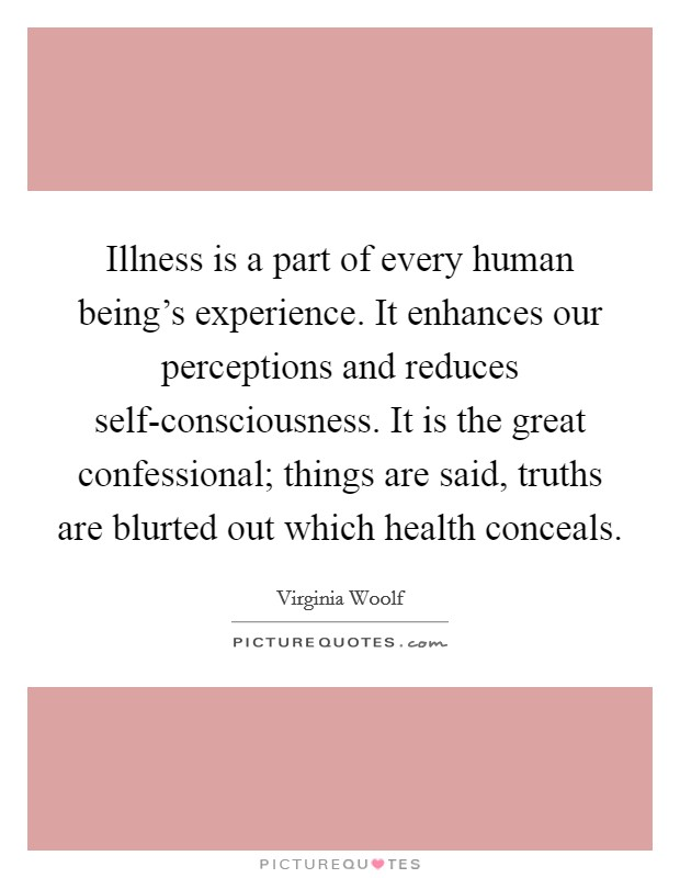 Illness is a part of every human being's experience. It enhances our perceptions and reduces self-consciousness. It is the great confessional; things are said, truths are blurted out which health conceals Picture Quote #1