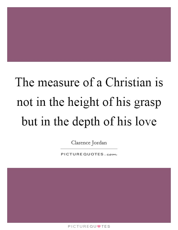 The measure of a Christian is not in the height of his grasp but in the depth of his love Picture Quote #1