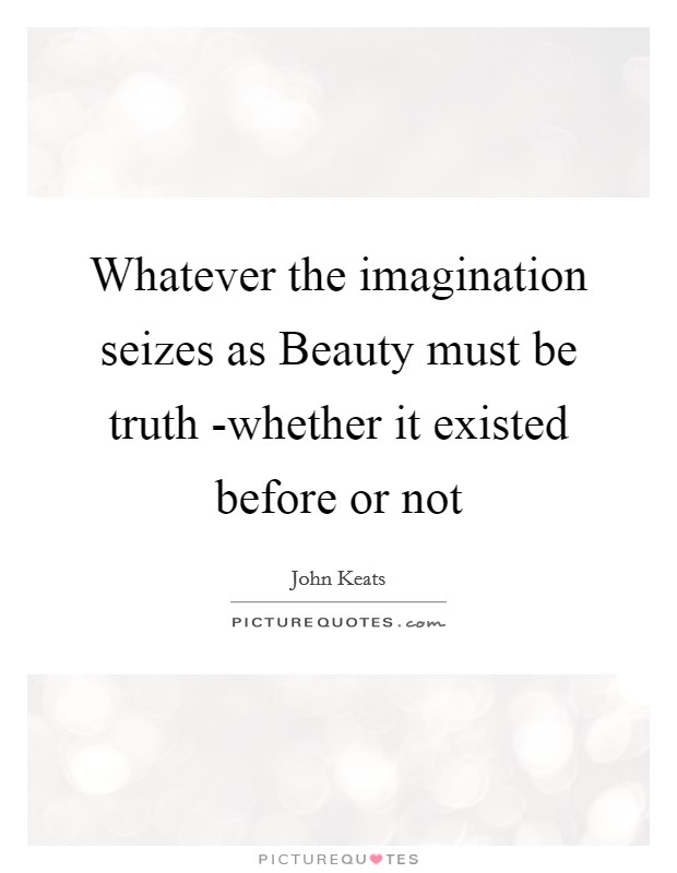 Whatever the imagination seizes as Beauty must be truth -whether it existed before or not Picture Quote #1