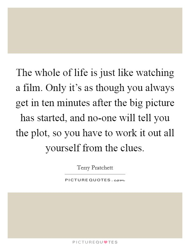 The whole of life is just like watching a film. Only it's as though you always get in ten minutes after the big picture has started, and no-one will tell you the plot, so you have to work it out all yourself from the clues Picture Quote #1