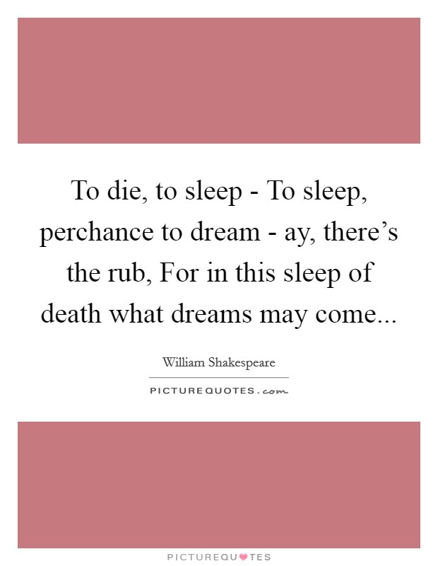 To die, to sleep - To sleep, perchance to dream - ay, there's the rub, For in this sleep of death what dreams may come Picture Quote #1