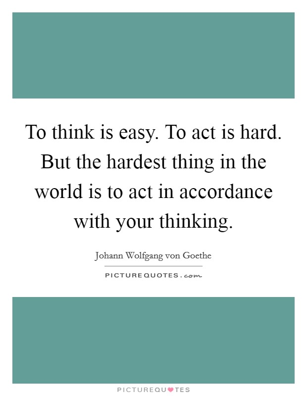 To think is easy. To act is hard. But the hardest thing in the world is to act in accordance with your thinking Picture Quote #1