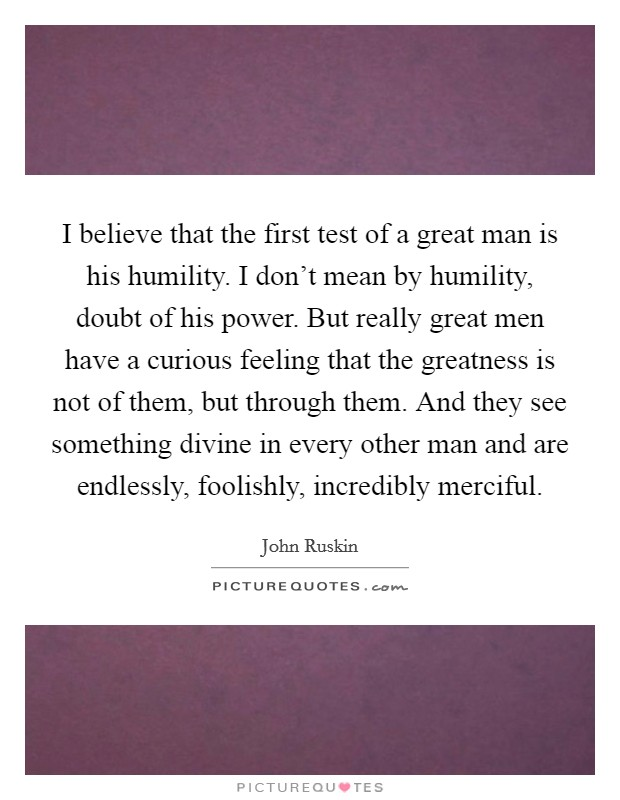 I believe that the first test of a great man is his humility. I don't mean by humility, doubt of his power. But really great men have a curious feeling that the greatness is not of them, but through them. And they see something divine in every other man and are endlessly, foolishly, incredibly merciful Picture Quote #1