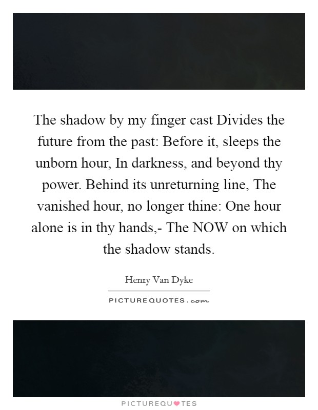 The shadow by my finger cast Divides the future from the past: Before it, sleeps the unborn hour, In darkness, and beyond thy power. Behind its unreturning line, The vanished hour, no longer thine: One hour alone is in thy hands,- The NOW on which the shadow stands Picture Quote #1
