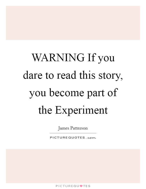 WARNING If you dare to read this story, you become part of the Experiment Picture Quote #1