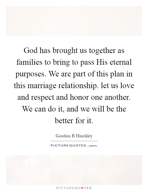 God has brought us together as families to bring to pass His eternal purposes. We are part of this plan in this marriage relationship. let us love and respect and honor one another. We can do it, and we will be the better for it Picture Quote #1