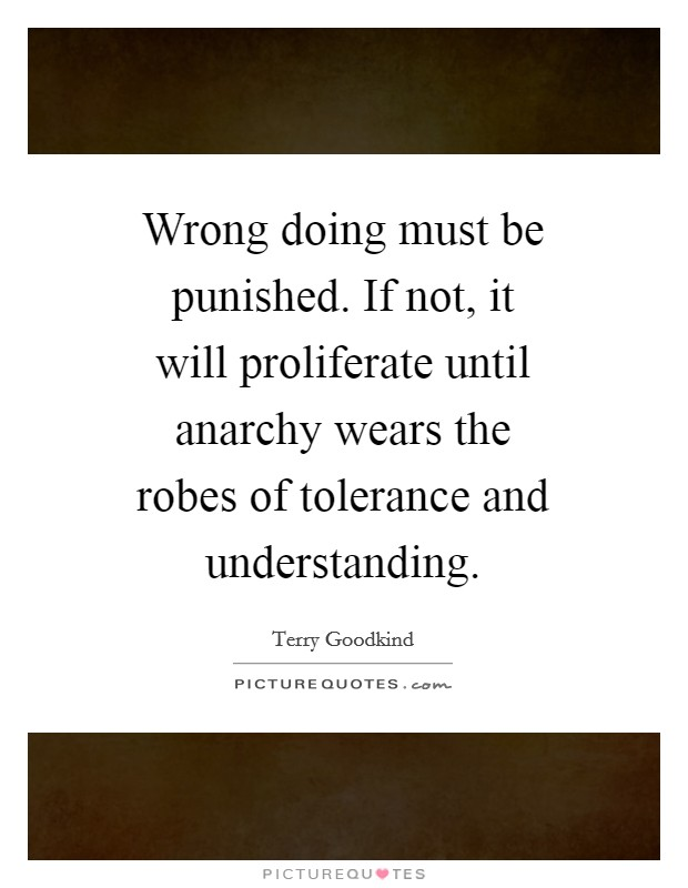 Wrong doing must be punished. If not, it will proliferate until anarchy wears the robes of tolerance and understanding Picture Quote #1