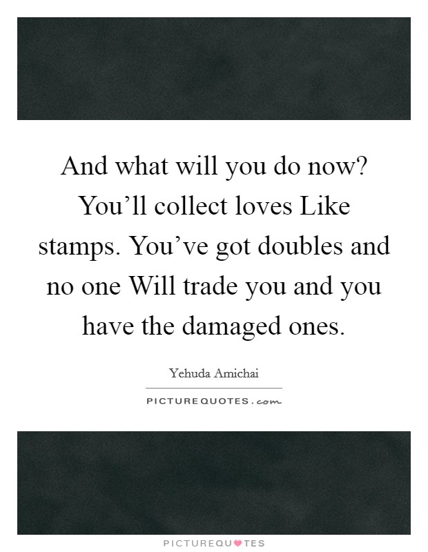 And what will you do now? You'll collect loves Like stamps. You've got doubles and no one Will trade you and you have the damaged ones Picture Quote #1