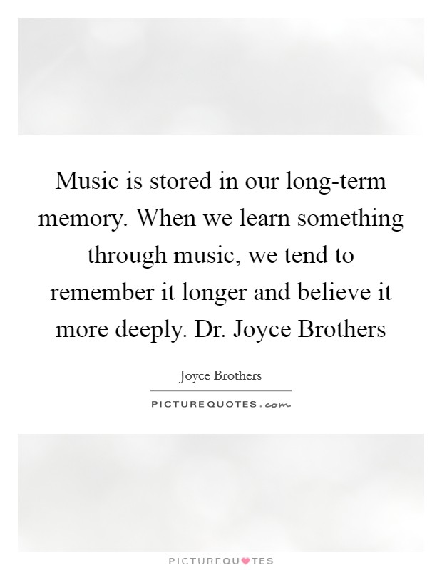 Music is stored in our long-term memory. When we learn something through music, we tend to remember it longer and believe it more deeply. Dr. Joyce Brothers Picture Quote #1