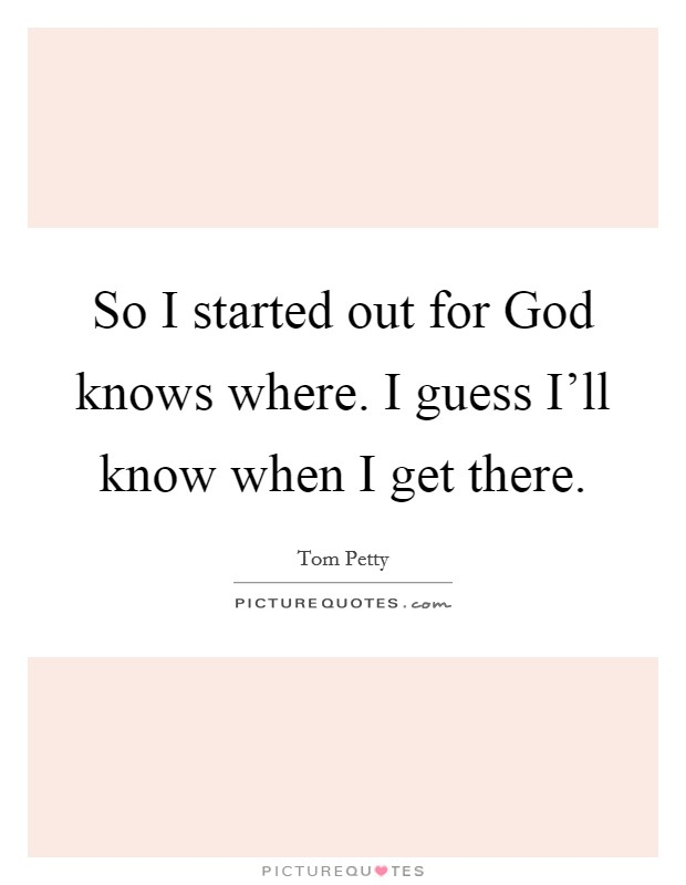 So I started out for God knows where. I guess I'll know when I get there Picture Quote #1