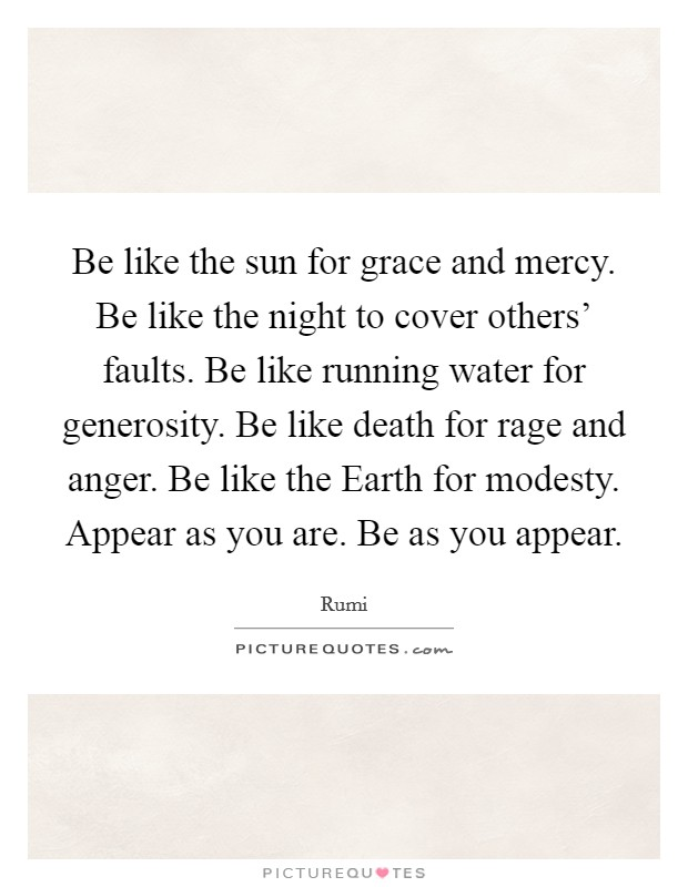 Be like the sun for grace and mercy. Be like the night to cover others' faults. Be like running water for generosity. Be like death for rage and anger. Be like the Earth for modesty. Appear as you are. Be as you appear Picture Quote #1