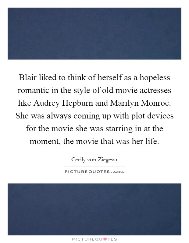 Blair liked to think of herself as a hopeless romantic in the style of old movie actresses like Audrey Hepburn and Marilyn Monroe. She was always coming up with plot devices for the movie she was starring in at the moment, the movie that was her life Picture Quote #1