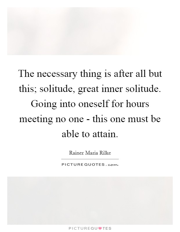 The necessary thing is after all but this; solitude, great inner solitude. Going into oneself for hours meeting no one - this one must be able to attain Picture Quote #1