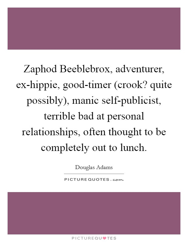 Zaphod Beeblebrox, adventurer, ex-hippie, good-timer (crook? quite possibly), manic self-publicist, terrible bad at personal relationships, often thought to be completely out to lunch Picture Quote #1