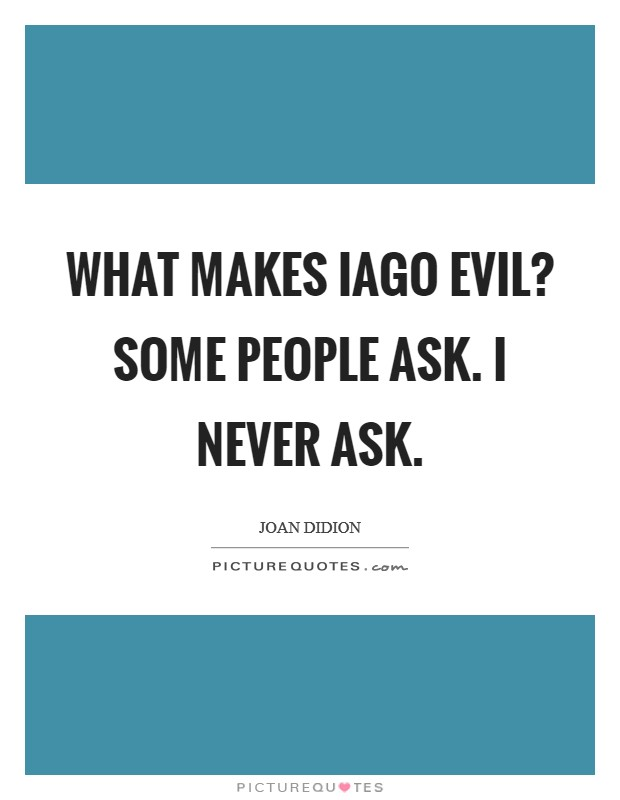 What makes Iago evil? Some people ask. I never ask Picture Quote #1