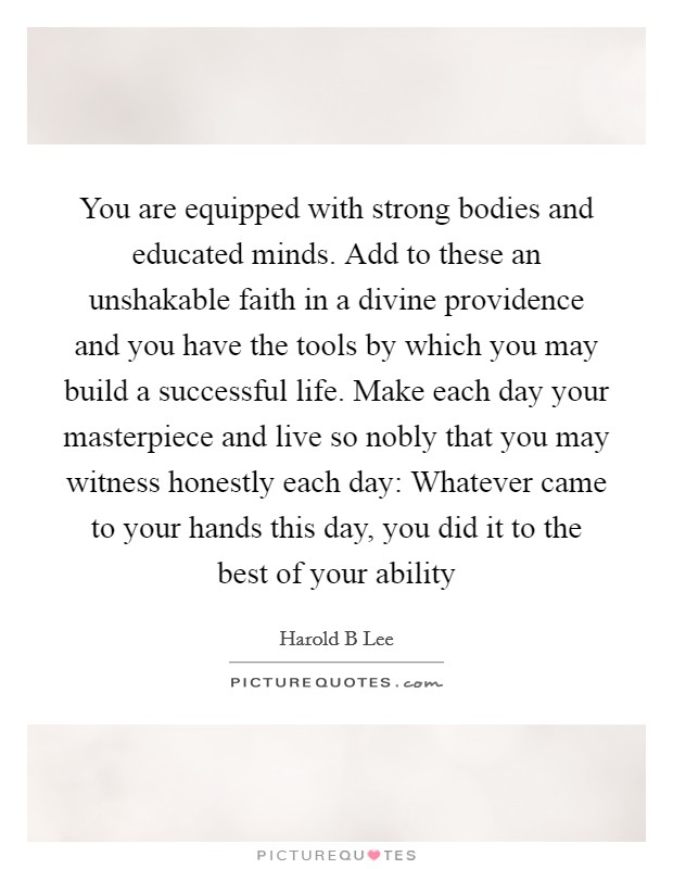 You are equipped with strong bodies and educated minds. Add to these an unshakable faith in a divine providence and you have the tools by which you may build a successful life. Make each day your masterpiece and live so nobly that you may witness honestly each day: Whatever came to your hands this day, you did it to the best of your ability Picture Quote #1