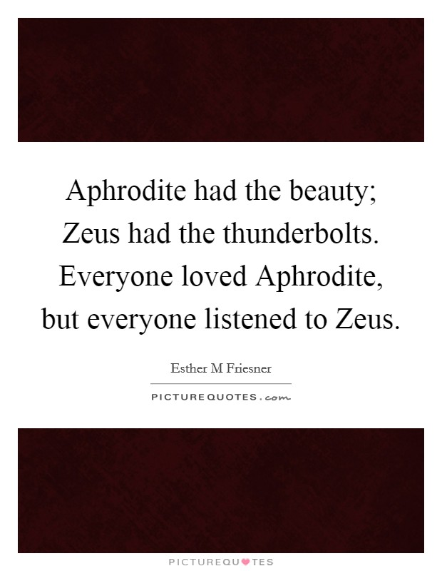Aphrodite had the beauty; Zeus had the thunderbolts. Everyone loved Aphrodite, but everyone listened to Zeus Picture Quote #1