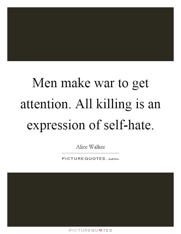 Men make war to get attention. All killing is an expression of self-hate Picture Quote #1