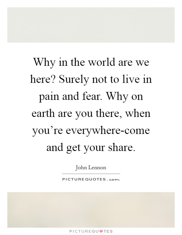Why in the world are we here? Surely not to live in pain and fear. Why on earth are you there, when you're everywhere-come and get your share Picture Quote #1