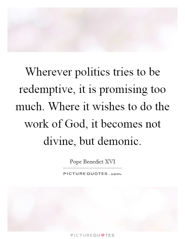 Wherever politics tries to be redemptive, it is promising too much. Where it wishes to do the work of God, it becomes not divine, but demonic Picture Quote #1