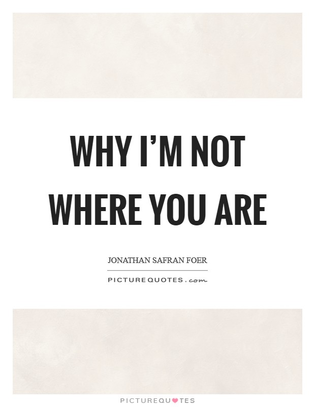 Why I'm Not Where You Are Picture Quote #1