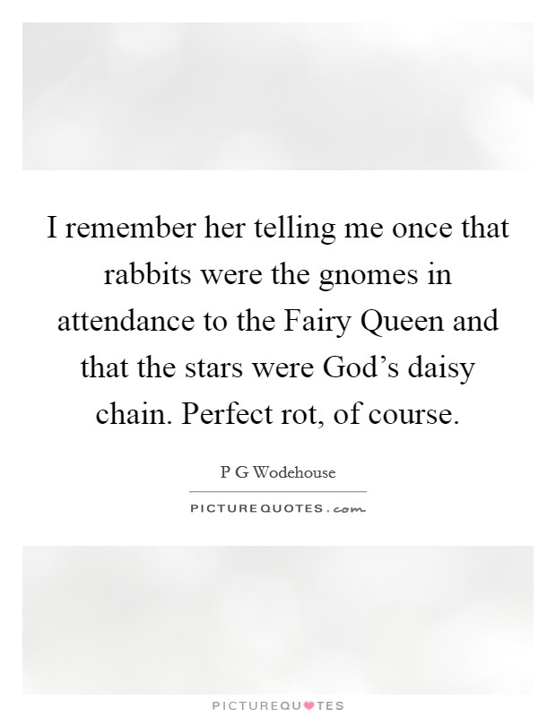 I remember her telling me once that rabbits were the gnomes in attendance to the Fairy Queen and that the stars were God's daisy chain. Perfect rot, of course Picture Quote #1