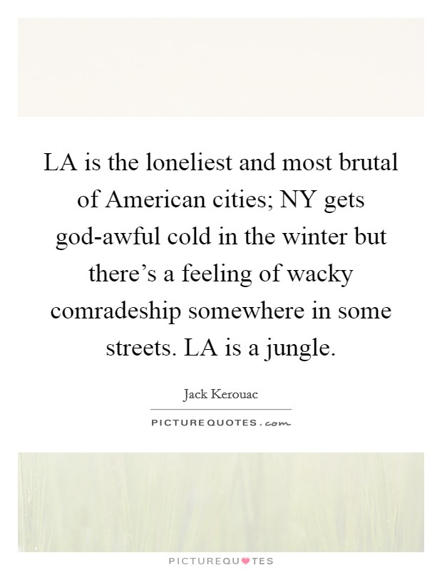 LA is the loneliest and most brutal of American cities; NY gets god-awful cold in the winter but there's a feeling of wacky comradeship somewhere in some streets. LA is a jungle Picture Quote #1