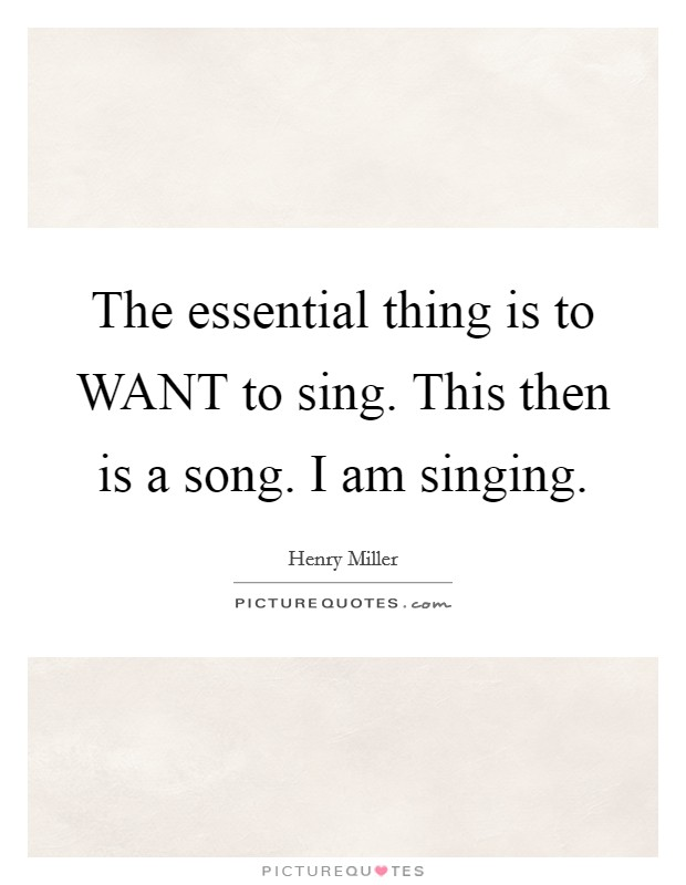The essential thing is to WANT to sing. This then is a song. I am singing Picture Quote #1