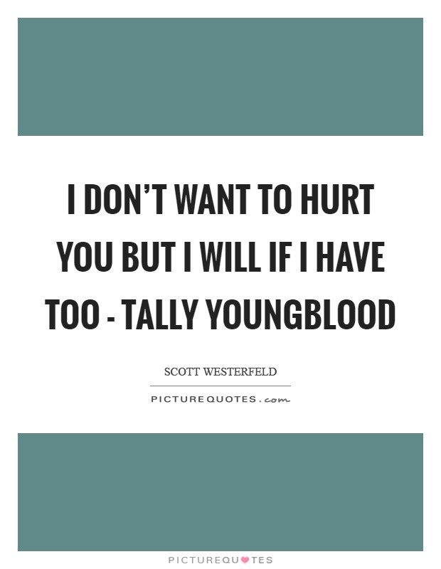 I don't want to hurt you but I will if I have too - Tally Youngblood Picture Quote #1