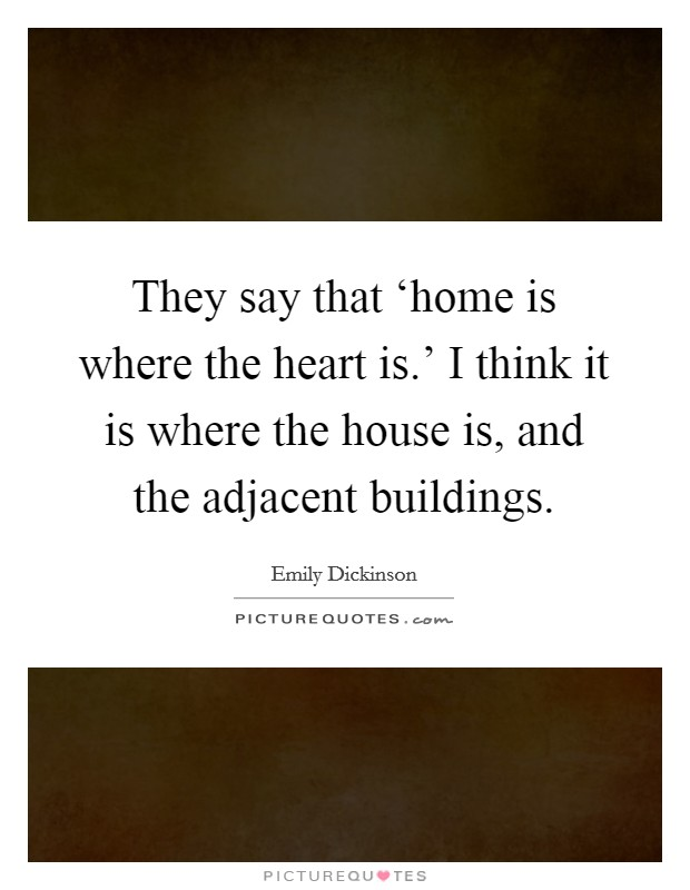 They say that 'home is where the heart is.' I think it is where the house is, and the adjacent buildings Picture Quote #1