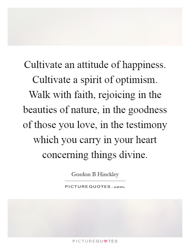 Cultivate an attitude of happiness. Cultivate a spirit of optimism. Walk with faith, rejoicing in the beauties of nature, in the goodness of those you love, in the testimony which you carry in your heart concerning things divine Picture Quote #1