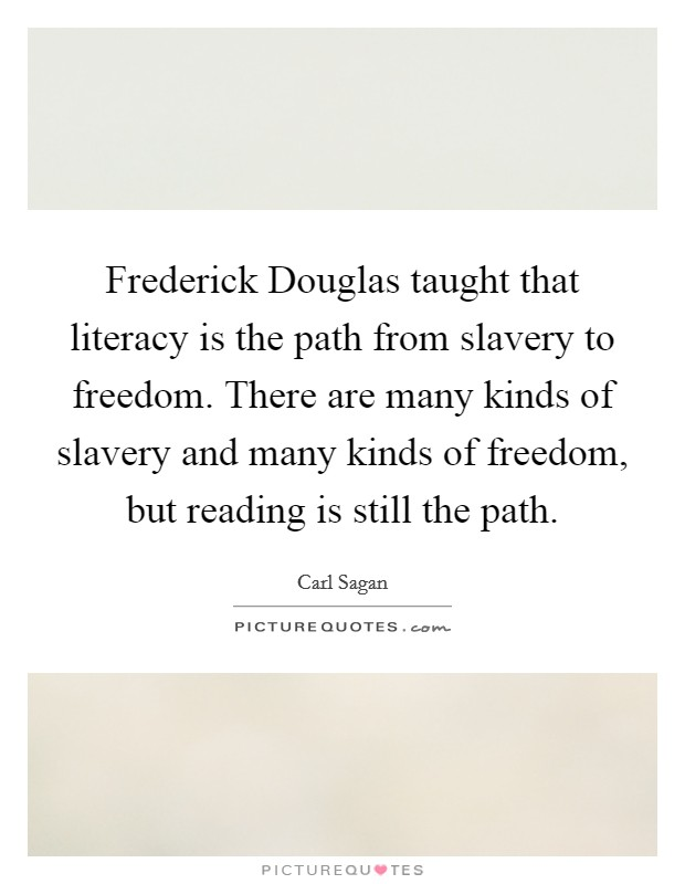 Frederick Douglas taught that literacy is the path from slavery to freedom. There are many kinds of slavery and many kinds of freedom, but reading is still the path Picture Quote #1