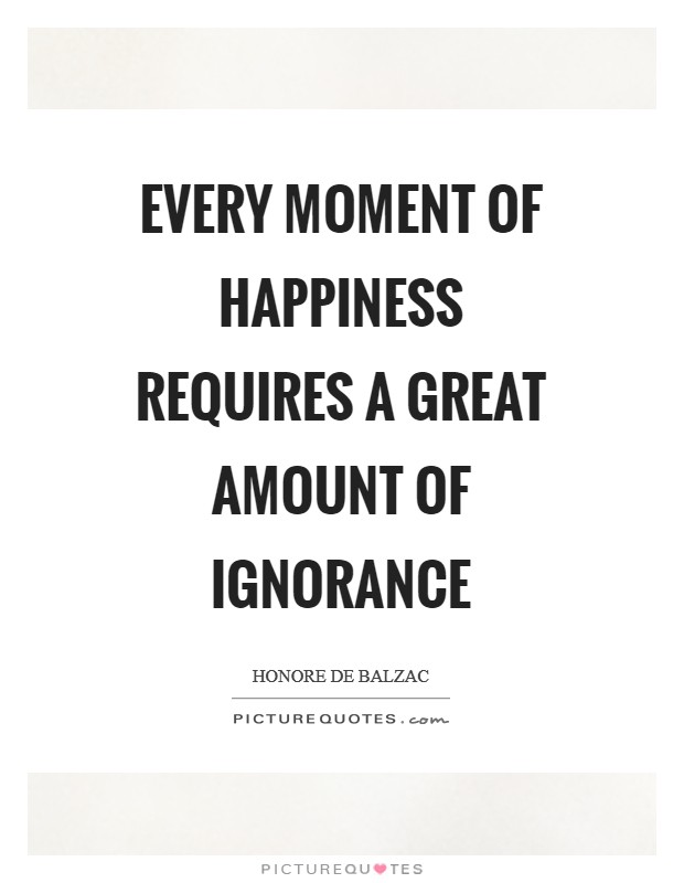 Every moment of happiness requires a great amount of Ignorance Picture Quote #1