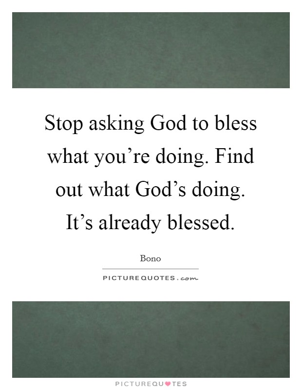 Stop asking God to bless what you're doing. Find out what God's doing. It's already blessed Picture Quote #1