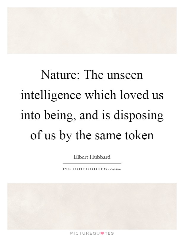 Nature: The unseen intelligence which loved us into being, and is disposing of us by the same token Picture Quote #1