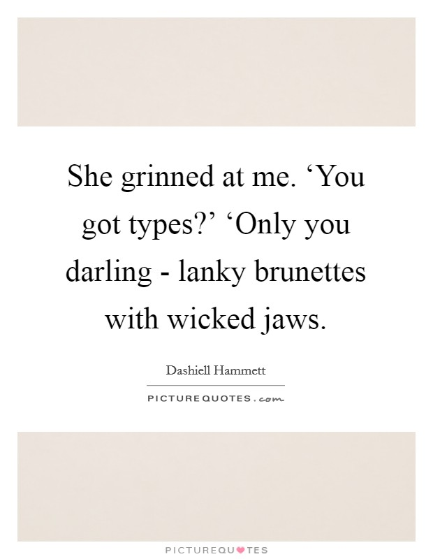 She grinned at me. 'You got types?' 'Only you darling - lanky brunettes with wicked jaws Picture Quote #1