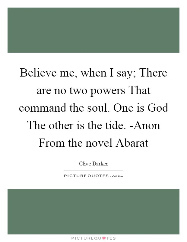 Believe me, when I say; There are no two powers That command the soul. One is God The other is the tide. -Anon From the novel Abarat Picture Quote #1