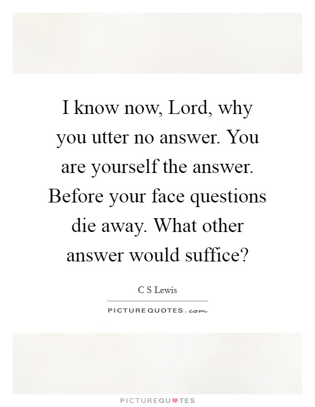 I know now, Lord, why you utter no answer. You are yourself the answer. Before your face questions die away. What other answer would suffice? Picture Quote #1