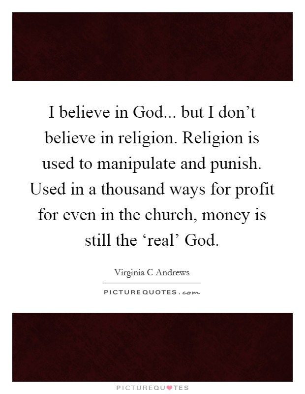 I believe in God... but I don't believe in religion. Religion is used to manipulate and punish. Used in a thousand ways for profit for even in the church, money is still the 'real' God Picture Quote #1