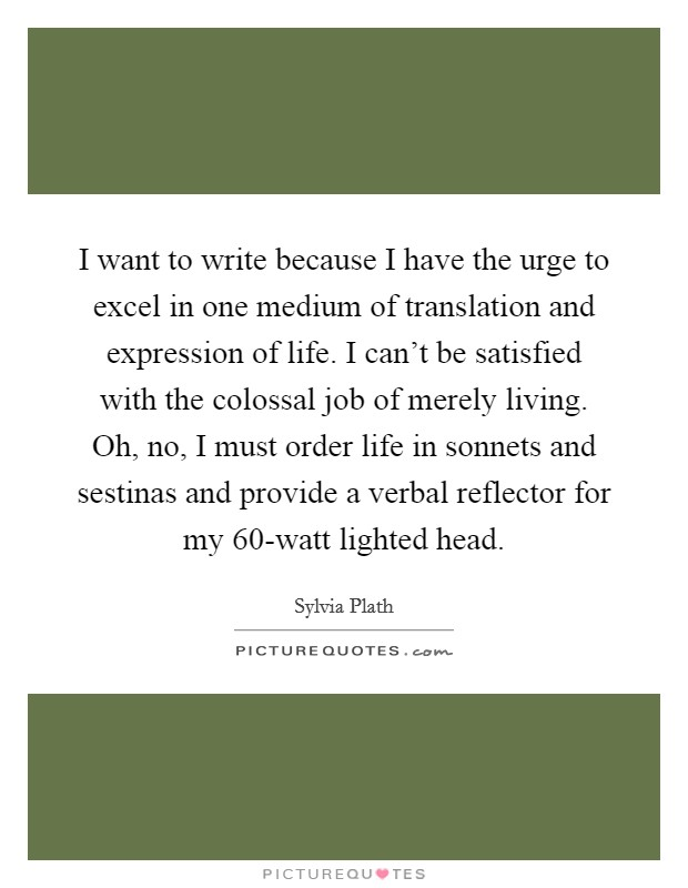 I want to write because I have the urge to excel in one medium of translation and expression of life. I can't be satisfied with the colossal job of merely living. Oh, no, I must order life in sonnets and sestinas and provide a verbal reflector for my 60-watt lighted head Picture Quote #1