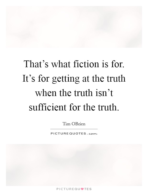 That's what fiction is for. It's for getting at the truth when the truth isn't sufficient for the truth Picture Quote #1